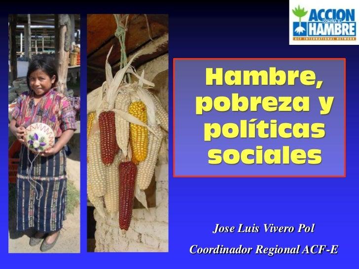 Hambre, pobreza y políticas sociales<br />Jose Luis Vivero Pol<br />Coordinador Regional ACF-E<br />