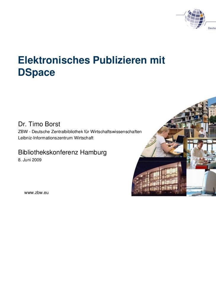 Elektronisches Publizieren mitDSpaceDr. Timo BorstZBW - Deutsche Zentralbibliothek für WirtschaftswissenschaftenLeibniz-In...
