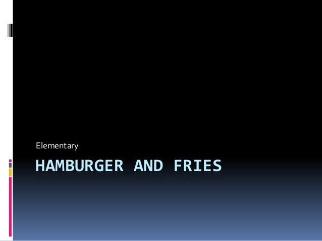 Elementary  HAMBURGER AND FRIES