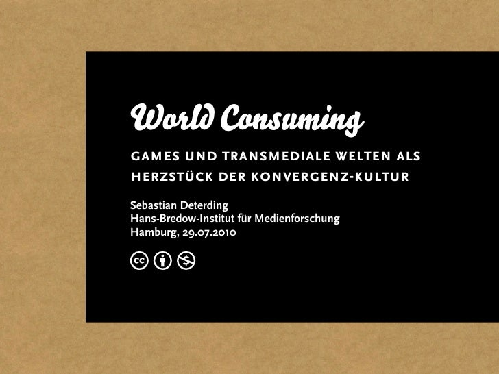 World Consuming games und transmediale welten als herzstück der konvergenz-kultur Sebastian Deterding Hans-Bredow-Institut...
