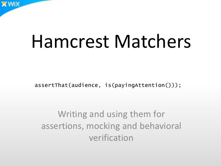 Hamcrest MatchersassertThat(audience, is(payingAttention()));     Writing and using them for assertions, mocking and behav...