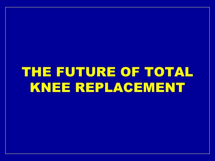 THE FUTURE OF TOTAL KNEE REPLACEMENT