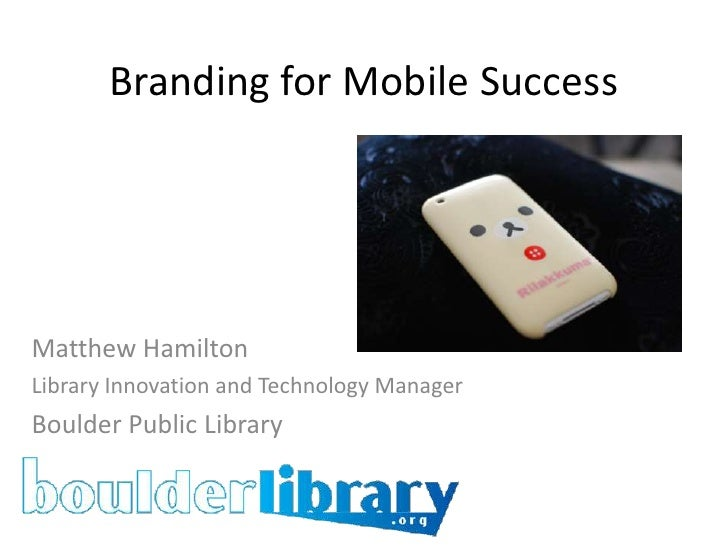 Branding for Mobile Success<br />Matthew Hamilton<br />Library Innovation and Technology Manager<br />Boulder Public Libra...
