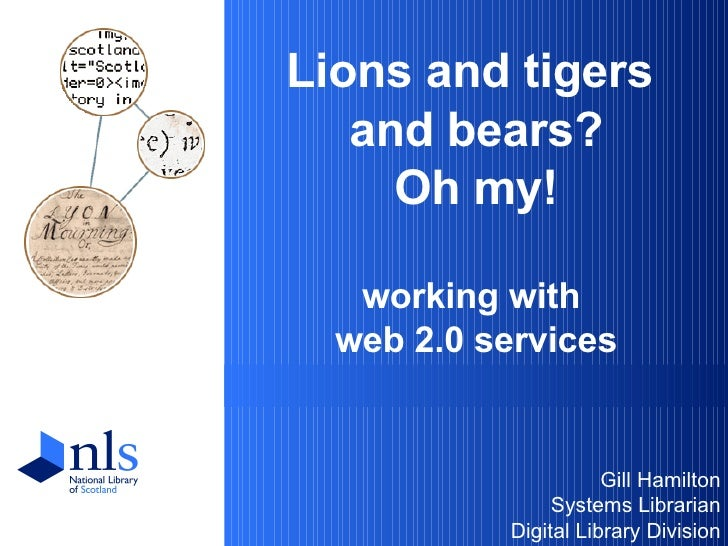 Lions and tigers  and bears? Oh my! working with  web 2.0 services <ul><li>Gill Hamilton </li></ul><ul><li>Systems Librari...