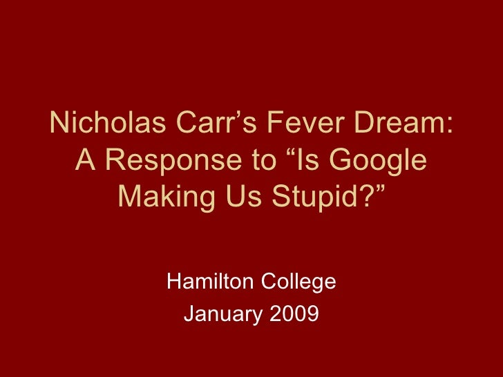"""Nicholas Carr's Fever Dream: A Response to """"Is Google Making Us Stupid?"""" Hamilton College January 2009"""