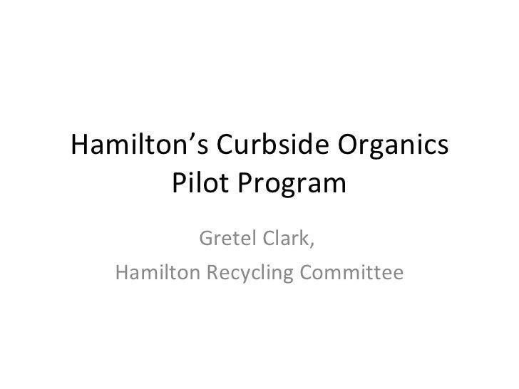 Hamilton's Curbside Organics Pilot Program Gretel Clark,  Hamilton Recycling Committee