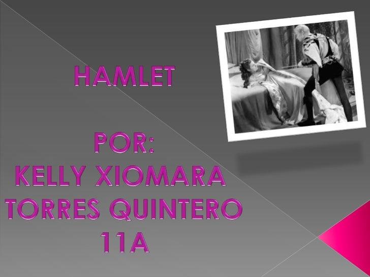HAMLET<br />POR:<br />KELLY XIOMARA <br />TORRES QUINTERO<br />11A<br />