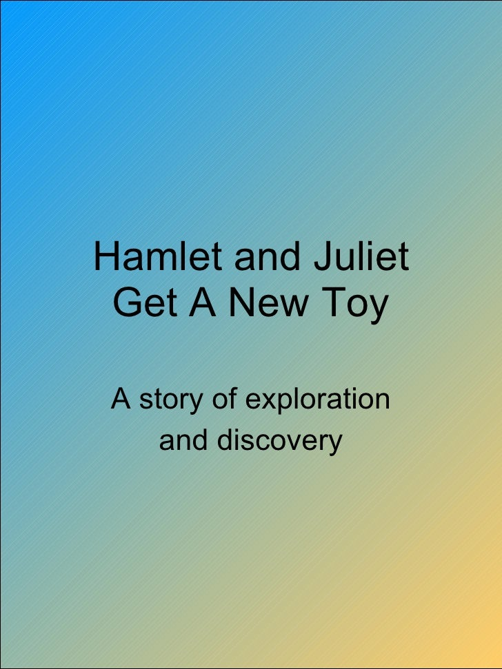 Hamlet and Juliet Get A New Toy A story of exploration and discovery