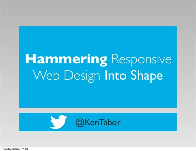 Hammering Responsive Web Design Into Shape @KenTabor Thursday, October 17, 13