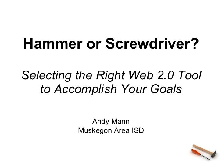 Hammer or Screwdriver? Selecting the Right Web 2.0 Tool to Accomplish Your Goals Andy Mann Muskegon Area ISD