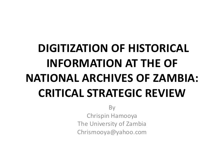 DIGITIZATION OF HISTORICAL   INFORMATION AT THE OFNATIONAL ARCHIVES OF ZAMBIA:  CRITICAL STRATEGIC REVIEW                 ...