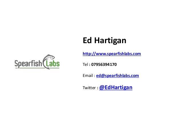 Ed Hartigan http://www.spearfishlabs.com Tel : 07956394170 Email : ed@spearfishlabs.com Twitter : @EdHartigan