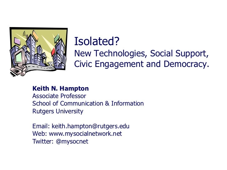 Isolated?             New Technologies, Social Support,             Civic Engagement and Democracy.Keith N. HamptonAssocia...