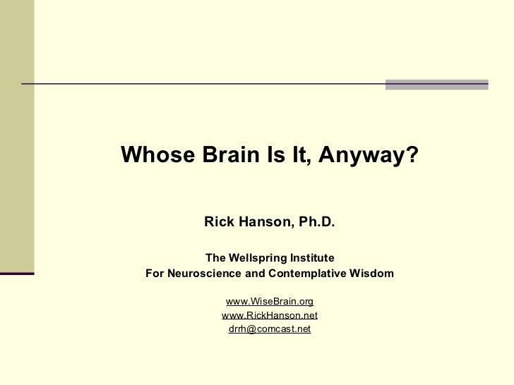 <ul><li>Whose Brain Is It, Anyway? </li></ul><ul><li>Rick Hanson, Ph.D. </li></ul><ul><li>The Wellspring Institute </li></...