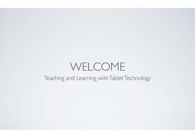 WELCOME Teaching and Learning withTabletTechnology