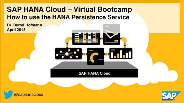 SAP HANA Cloud – Virtual BootcampHow to use the HANA Persistence Service@saphanacloudDr. Bernd HofmannApril 2013SAP HANA C...