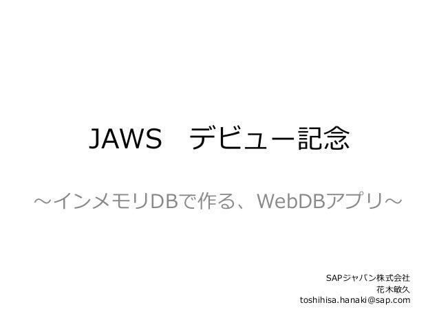 〜~インメモリDBで作る、WebDBアプリ〜~    SAPジャパン株式会社 花⽊木敏久 toshihisa.hanaki@sap.com JAWS デビュー記念念