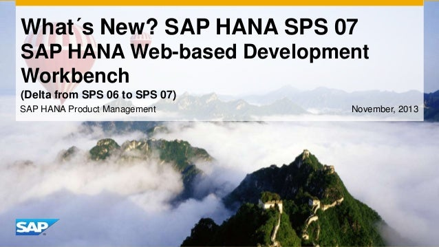 What´s New? SAP HANA SPS 07 SAP HANA Web-based Development Workbench (Delta from SPS 06 to SPS 07) SAP HANA Product Manage...