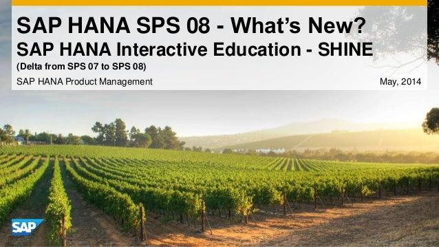 SAP HANA SPS 08 - What's New? SAP HANA Interactive Education - SHINE SAP HANA Product Management May, 2014 (Delta from SPS...