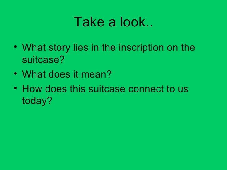 Take a look.. <ul><li>What story lies in the inscription on the suitcase? </li></ul><ul><li>What does it mean? </li></ul><...