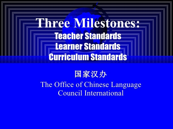 Three Milestones: Teacher Standards Learner Standards Curriculum Standards 国家汉办 The Office of Chinese Language Council Int...