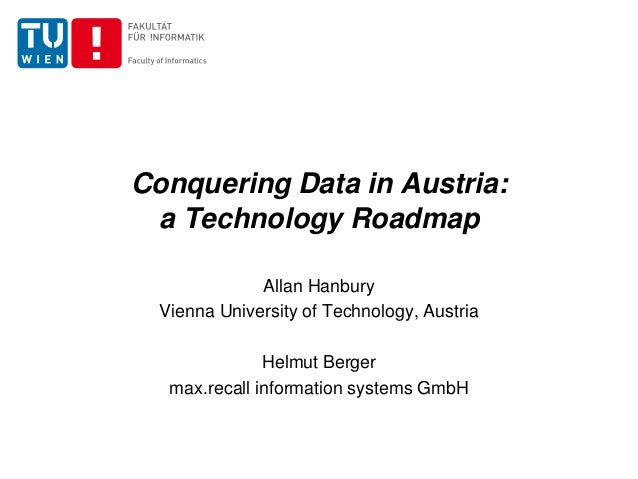 Conquering Data in Austria: a Technology Roadmap Allan Hanbury Vienna University of Technology, Austria Helmut Berger max....