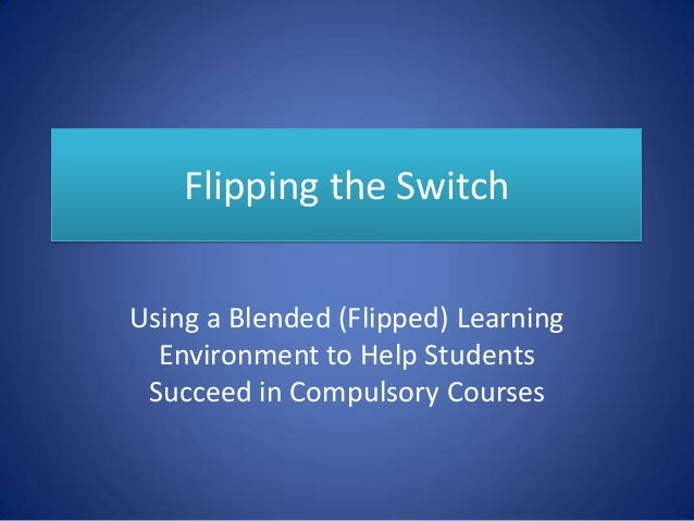 Flipping the Switch Using a Blended (Flipped) Learning Environment to Help Students Succeed in Compulsory Courses