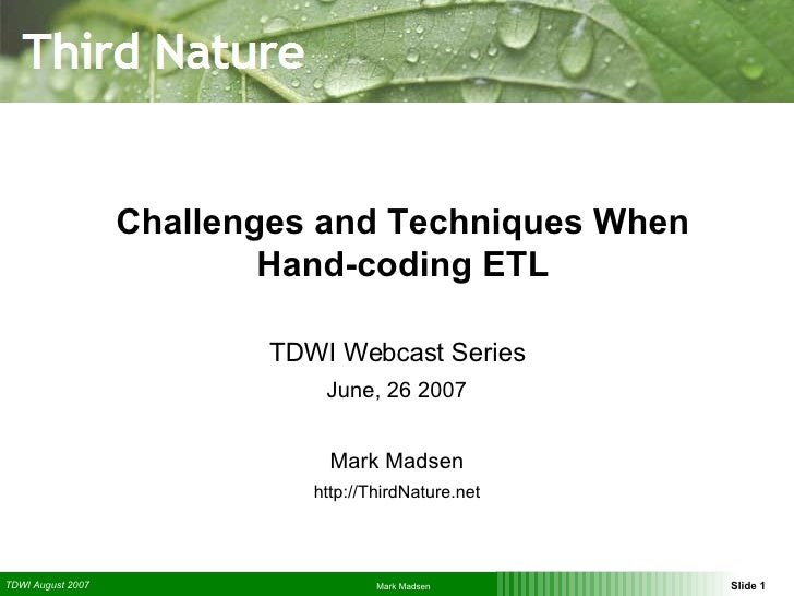 Challenges and Techniques When Hand-coding ETL TDWI Webcast Series June, 26 2007 Mark Madsen http://ThirdNature.net