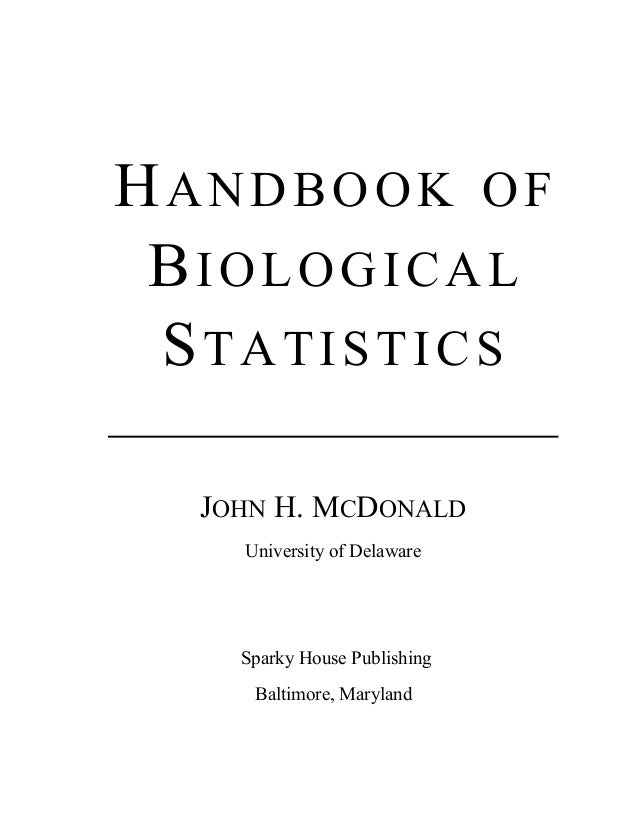 HANDBOOK OF BIOLOGICAL STATISTICS JOHN H. MCDONALD University of Delaware Sparky House Publishing Baltimore, Maryland