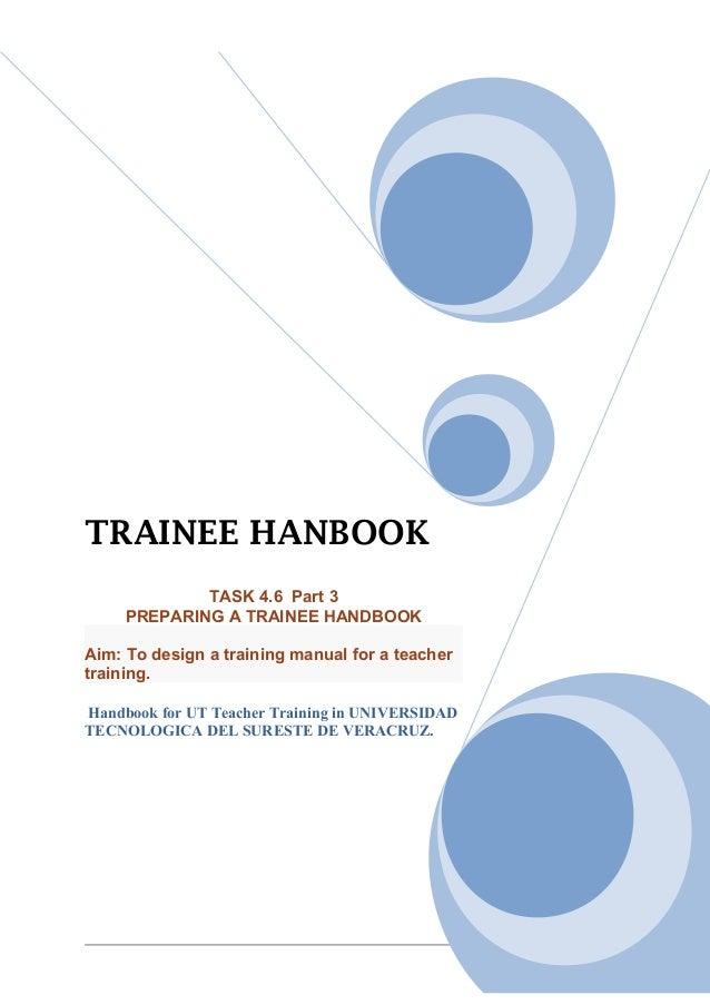 TRAINEE HANBOOK             TASK 4.6 Part 3     PREPARING A TRAINEE HANDBOOKAim: To design a training manual for a teacher...