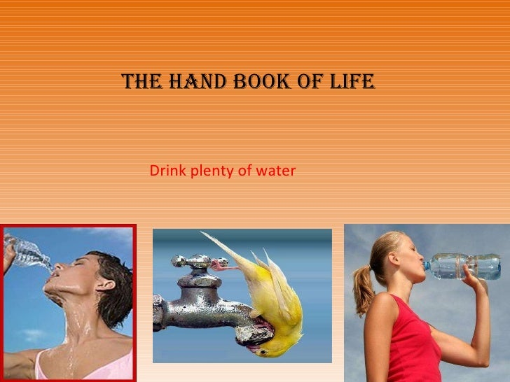 Drink plenty of water The Hand book of life