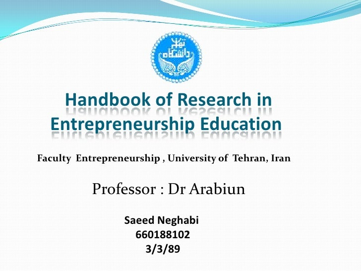 Handbook of Research in Entrepreneurship Education <br />Faculty  Entrepreneurship , University of  Tehran, Iran<br />Prof...
