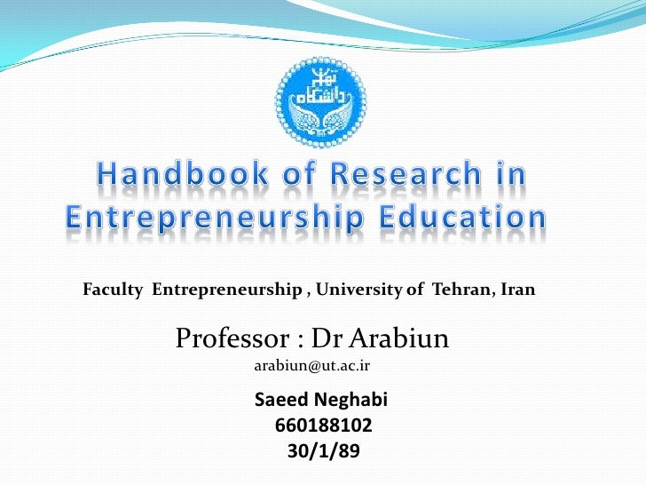 Handbook of Research in Entrepreneurship Education <br />Faculty  Entrepreneurship , University of  Tehran, Iran<br />Prof...