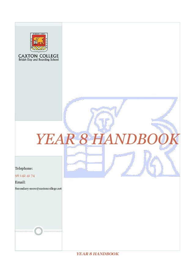YEAR 8 HANDBOOK Telephone: 96 142 41 74 Email: Secondary-secre@caxtoncollege.net  YEAR 8 HANDBOOK