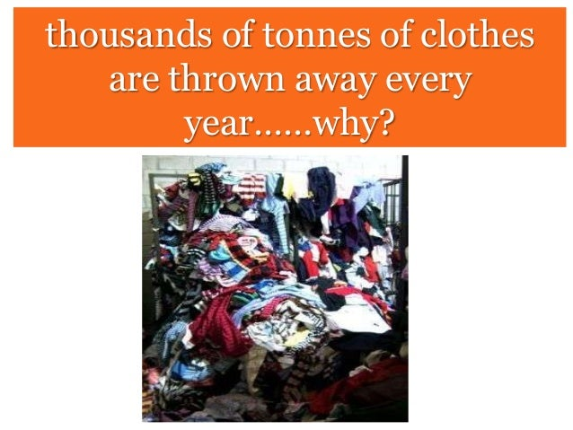 thousands of tonnes of clothes are thrown away every year……why?