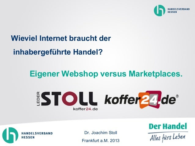 Wieviel Internet braucht der inhabergeführte Handel? Eigener Webshop versus Marketplaces. Dr. Joachim Stoll Frankfurt a.M....