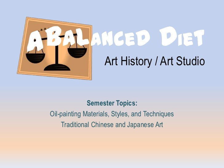 A<br />Balanced DietArt History / Art Studio<br />Semester Topics: <br />Oil-painting Materials, Styles, and Techniques<br...