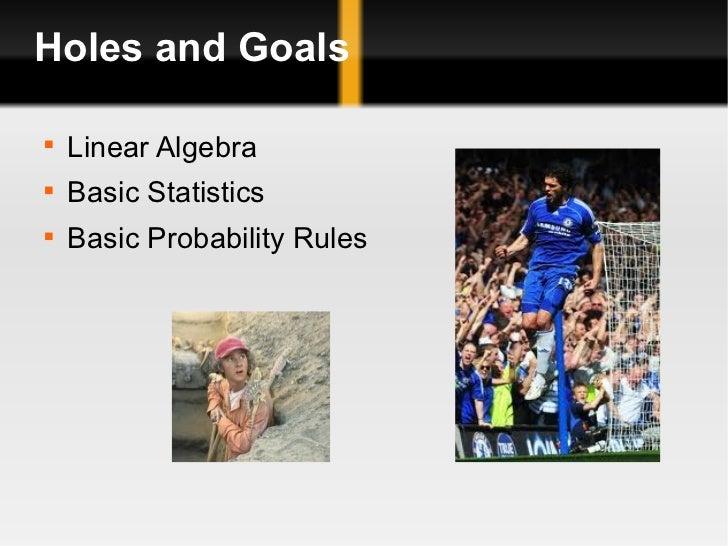 Holes and Goals <ul><li>Linear Algebra </li></ul><ul><li>Basic Statistics </li></ul><ul><li>Basic Probability Rules </li><...