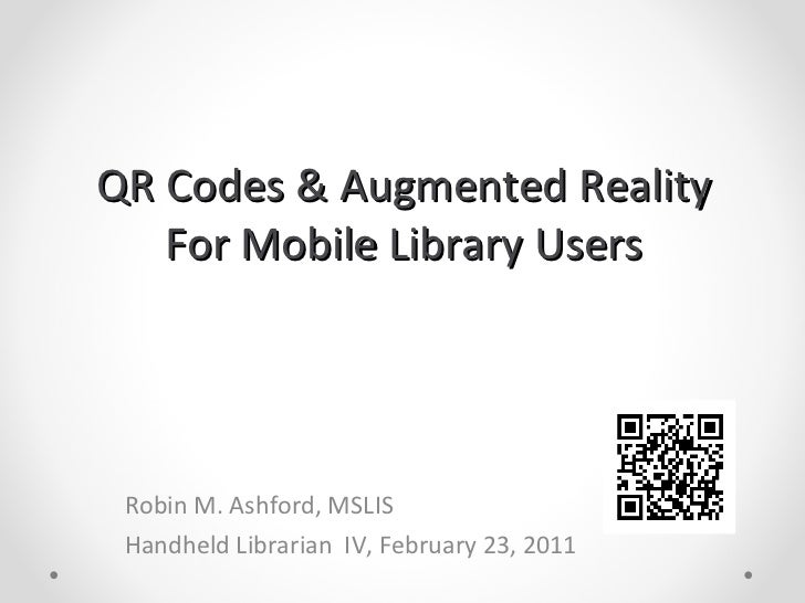 QR Codes & Augmented Reality For Mobile Library Users Robin M. Ashford, MSLIS Handheld Librarian  IV, February 23, 2011