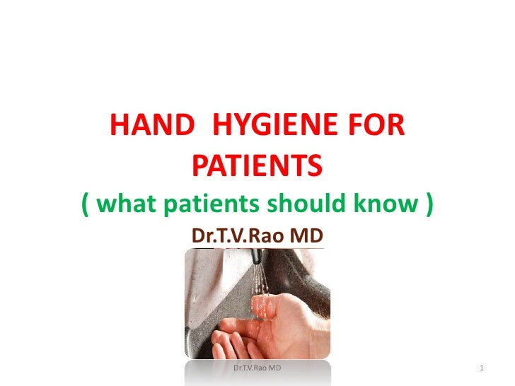 HAND HYGIENE FOR      PATIENTS( what patients should know )         Dr.T.V.Rao MD             Dr.T.V.Rao MD      1