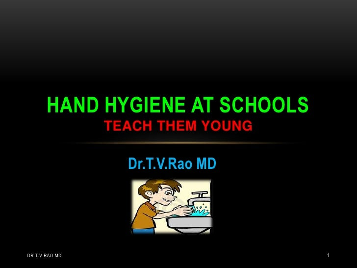 HAND HYGIENE AT SCHOOLS                TEACH THEM YOUNG                  Dr.T.V.Rao MDDR.T.V.RAO MD                      1
