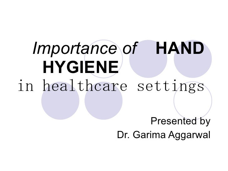 Importance of   HAND HYGIENE   in healthcare settings Presented by Dr. Garima Aggarwal