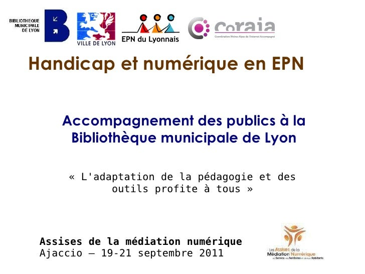 Handicap et numérique en EPN Accompagnement des publics à la Bibliothèque municipale de Lyon «L'adaptation de la pédagogi...