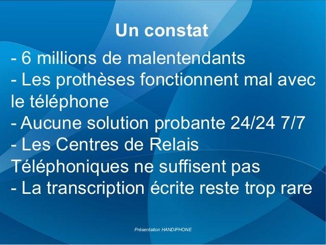 Un constat Présentation HANDIPHONE - 6 millions de malentendants - Les prothèses fonctionnent mal avec le téléphone - Aucu...