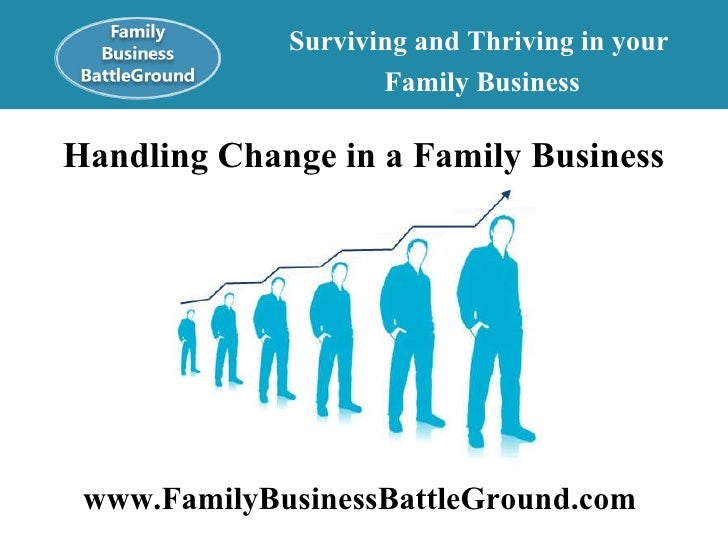 Surviving and Thriving in your  Family Business Handling Change in a Family Business www.FamilyBusinessBattleGround.com