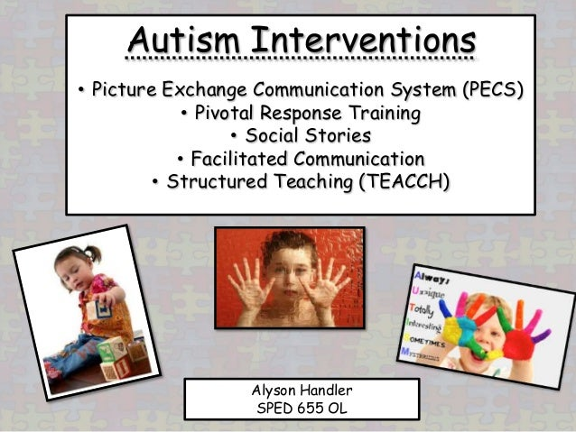 Autism Interventions• Picture Exchange Communication System (PECS)             • Pivotal Response Training                ...