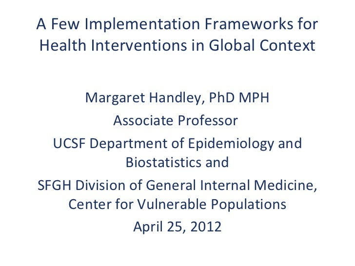 A Few Implementation Frameworks forHealth Interventions in Global Context      Margaret Handley, PhD MPH            Associ...