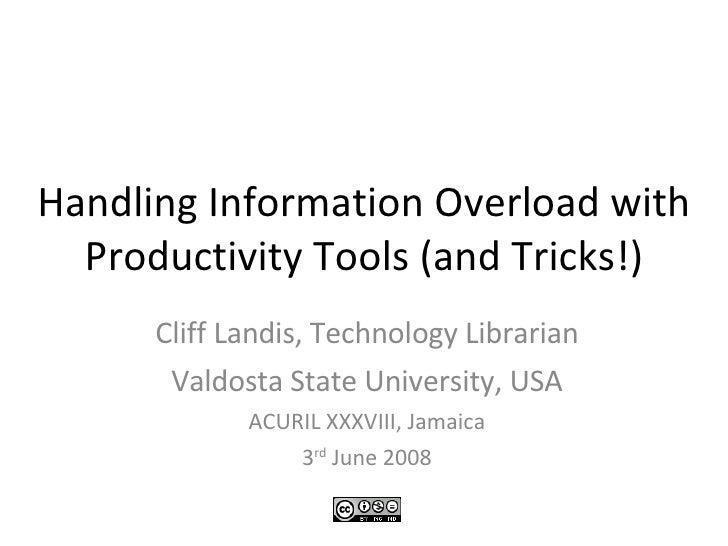 Handling Information Overload with Productivity Tools (and Tricks!) Cliff Landis, Technology Librarian Valdosta State Univ...