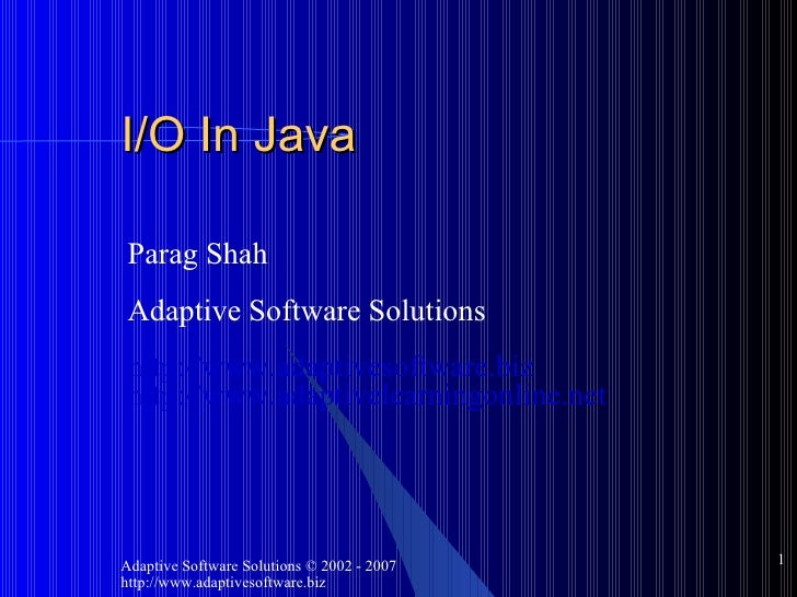 I/O In Java Parag Shah Adaptive Software Solutions http://www.adaptivesoftware.biz http://www.adaptivelearningonline.net