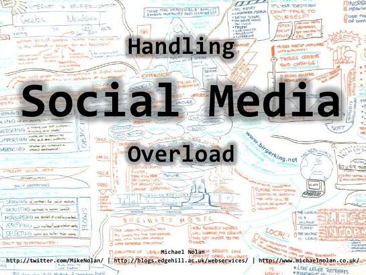 Handling<br />Social Media<br />Overload<br />Michael Nolan<br />http://twitter.com/MikeNolan/   http://blogs.edgehill.ac....